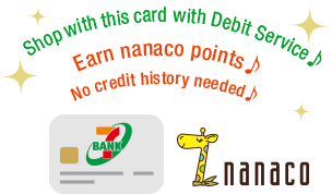 Shop with this card with Debit Service♪ Earn nanaco points♪ No credit history needed♪