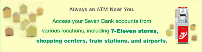 Always an ATM Near You. Access your Seven Bank accounts from various locations,including 7-Eleven stores,shopping centers,train stations,and airports.
