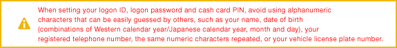 When setting your logon ID, logon password and cash card PIN, avoid using alphanumeric characters that can be easily guessed by others, such as your name, date of birth (combinations of Western calendar year/Japanese calendar year, month and day), your registered telephone number, the same numeric characters repeated, or your vehicle license plate number.