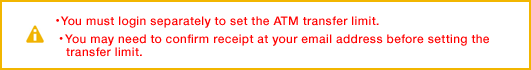 ・ You must login separately to set the ATM transfer limit.・ You may need to confirm receipt at your email address before setting the transfer limit.