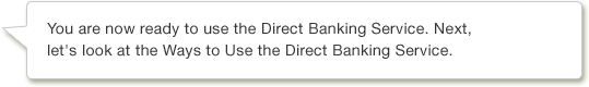 You are now ready to use the Direct Banking Service. Next, let's look at the Ways to Use the Direct Banking Service.