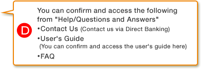 D.You can confirm and access the following from Help/Questions and Answers・ Contact Us (Contact us via Direct Banking)・ User's Guide (You can confirm and access the user's guide here)