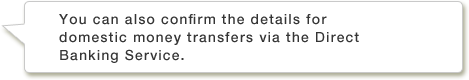 You can also confirm the details for domestic money transfers via the Direct Banking Service.