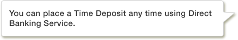 You can place a Time Deposit any time using Direct Banking Service.