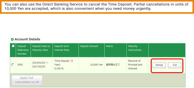 You can also use the Direct Banking Service to cancel the Time Deposit. Partial cancellations in units of 10,000 Yen are accepted, which is also convenient when you need money urgently.