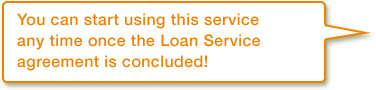You can start using this service any time once the Loan Service agreement is concluded!