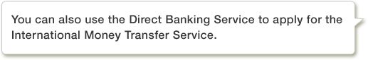 You can also use the Direct Banking Service to apply for the International Money Transfer Service.