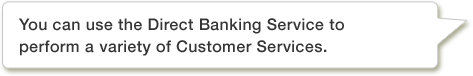 You can use the Direct Banking Service to perform a variety of Customer Services.
