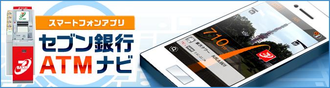 スマートフォンアプリ セブン銀行ATMナビ  「セブン銀行 ATMナビ」アプリケーションは、現在