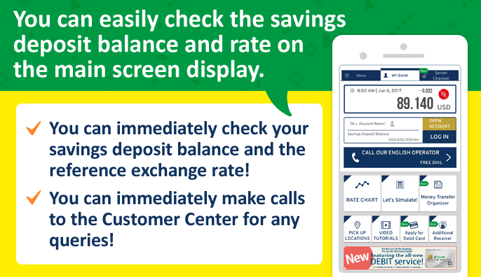 You can easily check the savings deposit balance and rate on the main screen display. You can immediately check your savings deposit balance and the reference exchange rate! You can immediately make calls to the Customer Center for any queries!