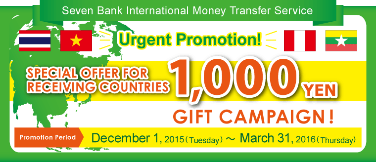 Seven Bank International Money Transfer Service Urgent Promotion! SPECIAL OFFER FOR RECEIVING COUNTRIES 1,000円 GIFT CAMPAIGN♪ Promotion Period:December 1, 2015 (Tuesday) ~ March 31, 2016 (Thursday)