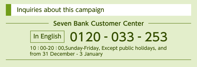 Inquiries about this campaign Seven Bank Customer Center In English 0120-033-253 10:00-20:00,Sunday-Friday, Except public holidays, and from 31 December - 3 January