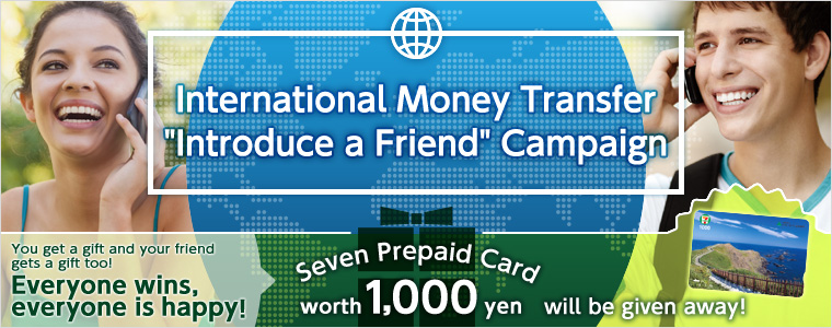 International Money Transfer Introduce a Friend Campaign You get a gift and your friend gets a gift too! Everyone wins, everyone is happy! Seven Prepaid Card worth1,000yen will be given away!