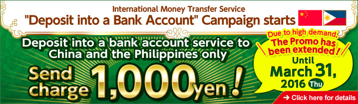 International Money Transfer Service 'Deposit into a Bank Account' Campaign starts Deposit into a bank account service to China and the Philippines only Send charge 1,000 yen! Until March 31, 2016 (Thu) Click here for details