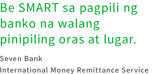 Be SMART sa pagpili ng banko na walang pinipiling oras at lugar.Seven Bank International Money Remittance Service