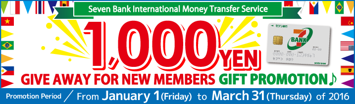 Seven Bank International Money Transfer Service '1,000 YEN GIVE AWAY FOR NEW MEMBERS' GIFT PROMOTION♪ Promotion Period:From January 1 (Friday)  to March 31 (Thursday)  of 2016