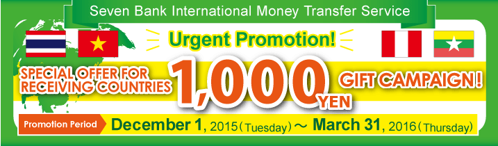 Seven Bank International Money Transfer Service Urgent Promotion!SPECIAL OFFER FOR RECEIVING COUNTRIES 1,000円 GIFT CAMPAIGN Promotion Period:December 1, 2015 (Tuesday) ~ March 31, 2016 (Thursday)