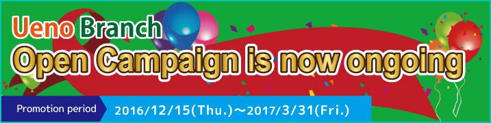 Ueno Branch Open Campaign is now ongoing 2016/12/15(Thu.)~2017/3/31(Fri.)